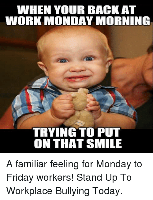 Friday, Memes, and Work: WHEN YOUR BACK AT  WORK MONDAY MORNING  TRYING TO PUT  ON THAT SMILE A familiar feeling for Monday to Friday workers! Stand Up To Workplace Bullying Today.
