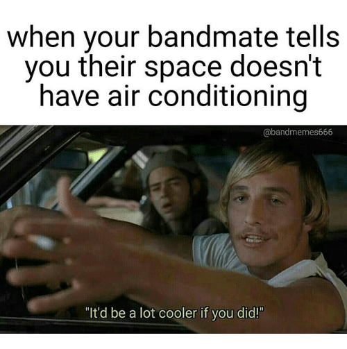 when your bandmate tells you their space doesnt have air 23039720 🅱 25 best memes about itd be a lot cooler if you did itd be