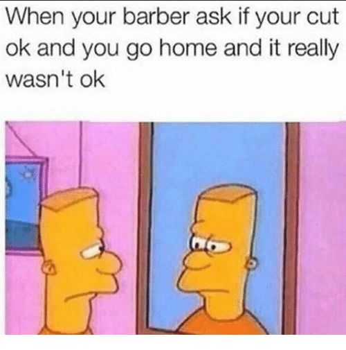 Youre Cut: When your barber ask if your cut  ok and you go home and it really  wasn't ok