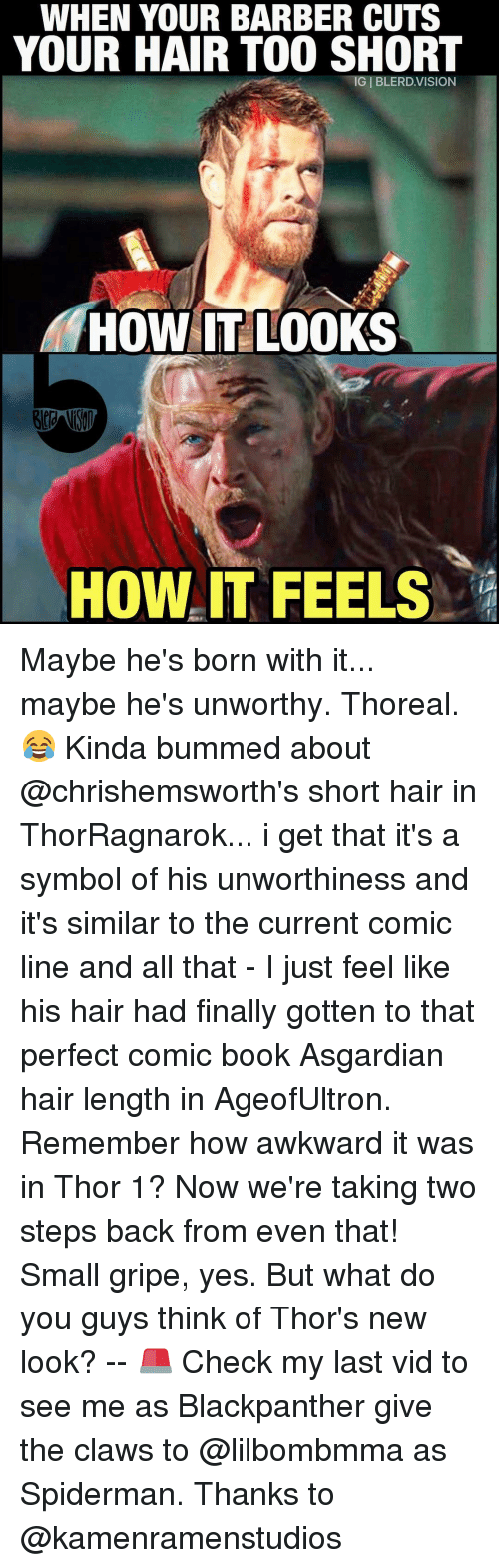 Barber, Memes, and Too Short: WHEN YOUR BARBER CUTS  YOUR HAIR TOO SHORT  HOW IT LOOKS  HOW IT FEELS Maybe he's born with it... maybe he's unworthy. Thoreal. 😂 Kinda bummed about @chrishemsworth's short hair in ThorRagnarok... i get that it's a symbol of his unworthiness and it's similar to the current comic line and all that - I just feel like his hair had finally gotten to that perfect comic book Asgardian hair length in AgeofUltron. Remember how awkward it was in Thor 1? Now we're taking two steps back from even that! Small gripe, yes. But what do you guys think of Thor's new look? -- 🚨 Check my last vid to see me as Blackpanther give the claws to @lilbombmma as Spiderman. Thanks to @kamenramenstudios