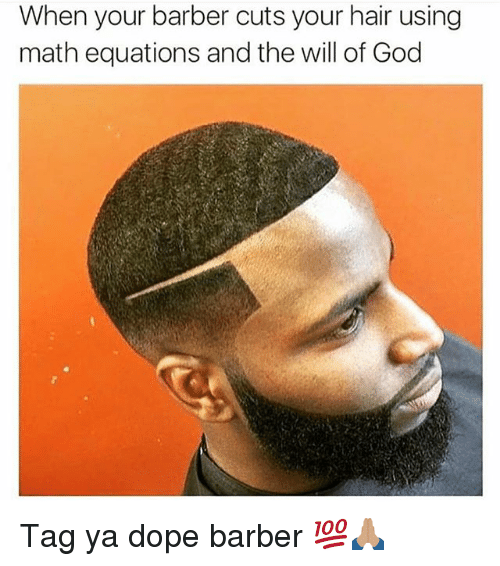 Barber, Dope, and Funny: When your barber cuts your hair using  math equations and the will of God Tag ya dope barber 💯🙏🏽