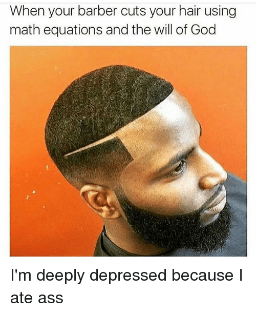 Ass, Barber, and God: When your barber cuts your hair using  math equations and the will of God I'm deeply depressed because I ate ass