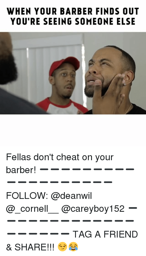 Barber, Memes, and 🤖: WHEN YOUR BARBER FINDS OUT  YOU'RE SEEING SOMEONE ELSE Fellas don't cheat on your barber! ➖➖➖➖➖➖➖➖➖➖➖➖➖➖➖➖➖➖➖ FOLLOW: @deanwil @_cornell__ @careyboy152 ➖➖➖➖➖➖➖➖➖➖➖➖➖➖➖➖➖➖➖ TAG A FRIEND & SHARE!!! 😏😂