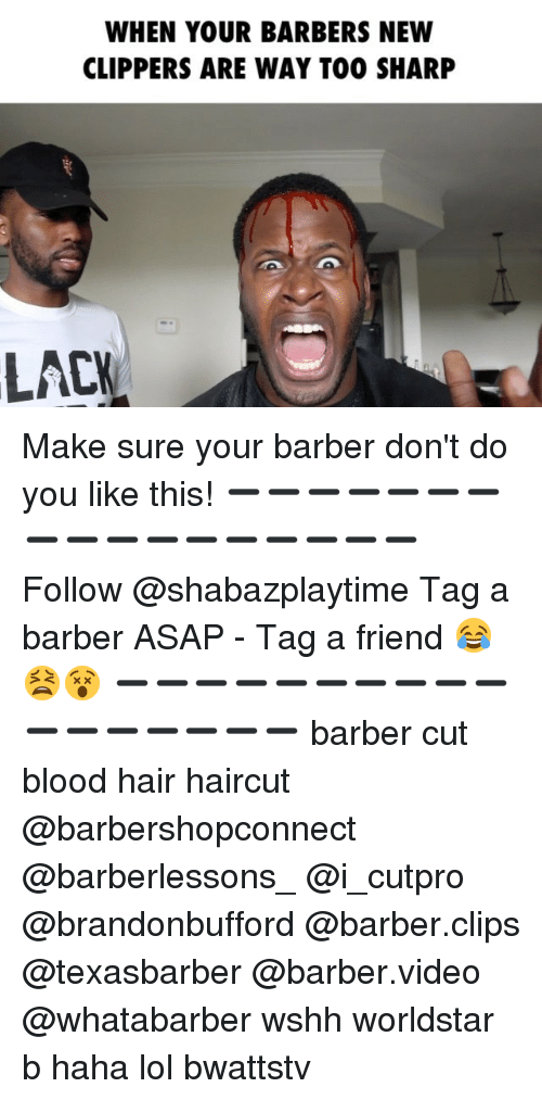 Barber, Haircut, and Lol: WHEN YOUR BARBERS NEW  CLIPPERS ARE WAY TOO SHARP  LACK Make sure your barber don't do you like this! ➖➖➖➖➖➖➖➖➖➖➖➖➖➖➖➖➖ Follow @shabazplaytime Tag a barber ASAP - Tag a friend 😂😫😵 ➖➖➖➖➖➖➖➖➖➖➖➖➖➖➖➖➖ barber cut blood hair haircut @barbershopconnect @barberlessons_ @i_cutpro @brandonbufford @barber.clips @texasbarber @barber.video @whatabarber wshh worldstar b haha lol bwattstv