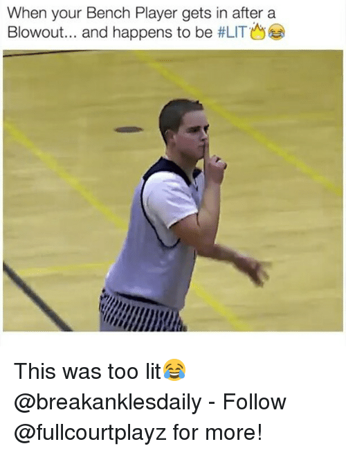 Memes, 🤖, and Player: When your Bench Player gets in after a  Blowout... and happens to be  tLITO This was too lit😂 @breakanklesdaily - Follow @fullcourtplayz for more!