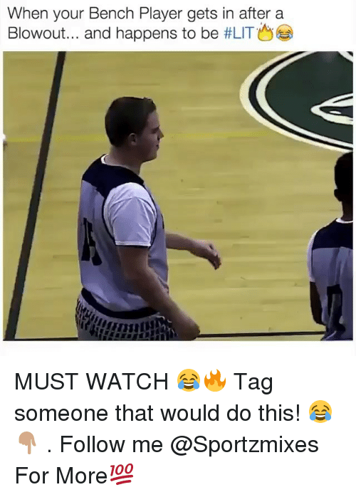 Memes, Watch, and Tag Someone: When your Bench Player gets in after a  Blowout and happens to be MUST WATCH 😂🔥 Tag someone that would do this! 😂👇🏽 . Follow me @Sportzmixes For More💯
