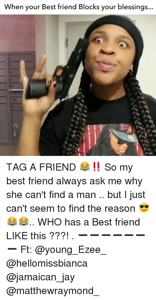 Best Friend, Jay, and Memes: When your Best friend Blocks your blessings... TAG A FRIEND 😂‼️ So my best friend always ask me why she can't find a man .. but I just can't seem to find the reason 😎😂😂.. WHO has a Best friend LIKE this ???! . ➖➖➖➖➖➖➖ Ft: @young_Ezee_ @hellomissbianca @jamaican_jay @matthewraymond_