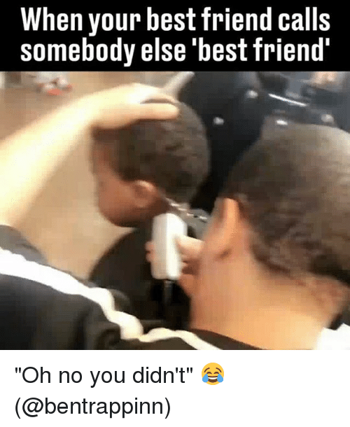 "Best Friend, Memes, and Best: When your best friend calls  somebody else 'best friend ""Oh no you didn't"" 😂 (@bentrappinn)"