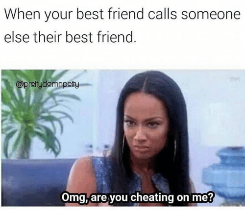 Best Friend, Cheating, and Omg: When your best friend calls someone  else their best friend  @prettydamnperty  Omg, are you cheating on me?
