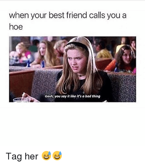 Bad, Best Friend, and Funny: when your best friend calls you a  hoe  Gosh you say it like it's a bad thing Tag her 😅😅