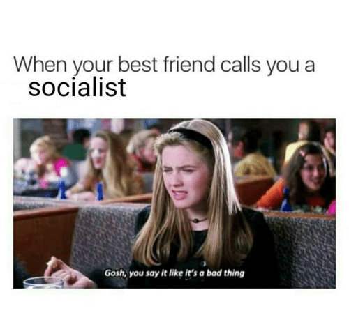 When Your Best Friend: When your best friend calls you a  socialist  Gosh, you say it like it's a bad thing