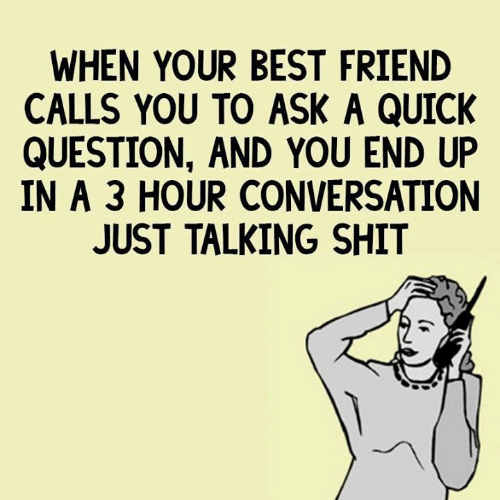 When Your Best Friend: WHEN YOUR BEST FRIEND  CALLS YOU TO ASK A QUICK  QUESTION, AND YOU END UP  IN A 3 HOUR CONVERSATION  JUST TALKING SHIT