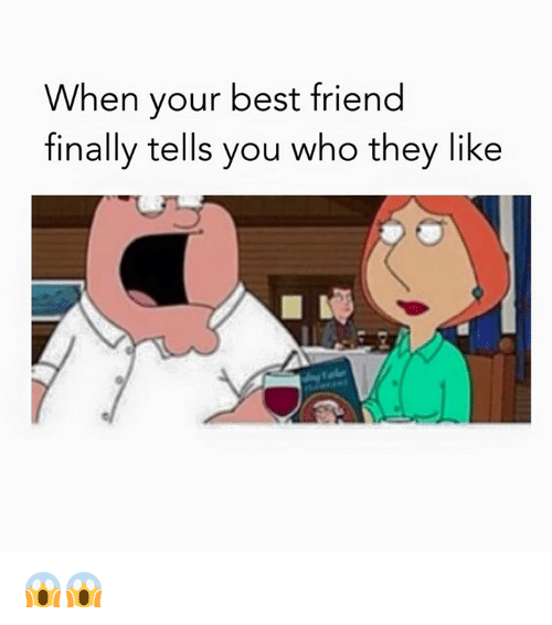 When Your Best Friend: When your best friend  finally tells you who they like 😱😱