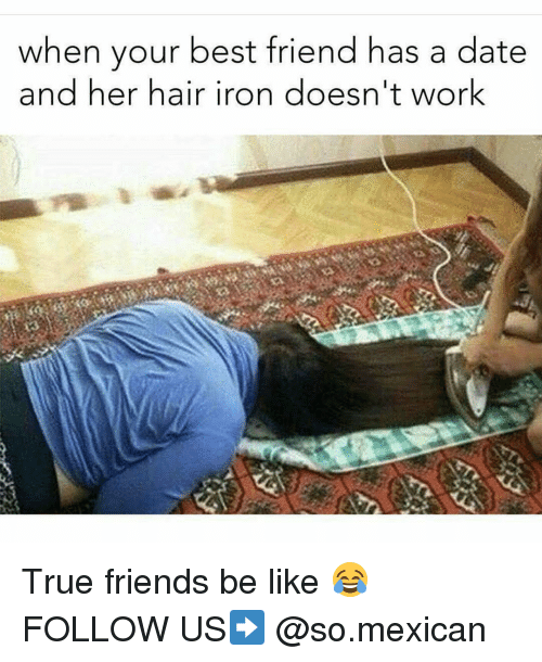 Memes, 🤖, and Working: when your best friend has a date  and her hair iron doesn't work True friends be like 😂 FOLLOW US➡️ @so.mexican