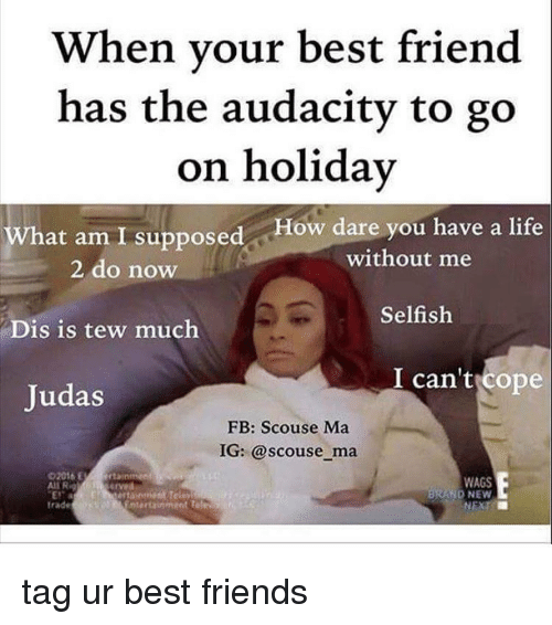 Tew Much: When your best friend  has the audacity to go  on holiday  What am I supposed ow dare you have a life  without me  2 do now  Selfish  Dis is tew much  I can't ope  Judas  FB: Scouse Ma  IG: @scouse ma  WAGS  Ali R  D NEW  trade tag ur best friends