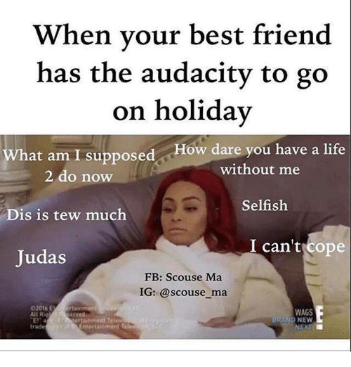 Tew Much: When your best friend  has the audacity to go  on holiday  hat am I supposed How dare you have a life  without me  2 do now  Selfish  Dis is tew much  I can't cope  Judas  FB: Scouse Ma  IG: @scouse ma  02016 E  WAGS  All Rig  BRAND NEW  trade  Entertain mint Te  NEXT