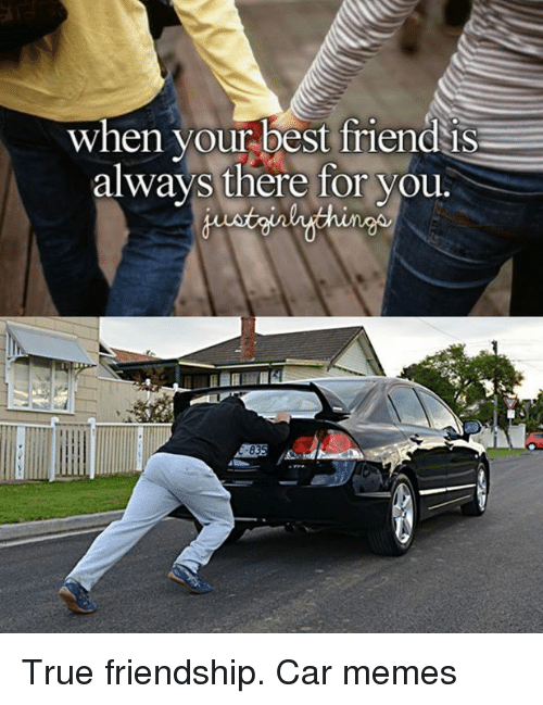 Best Friend, Cars, and Friendship: When your best friend IS  always there for you. True friendship. Car memes