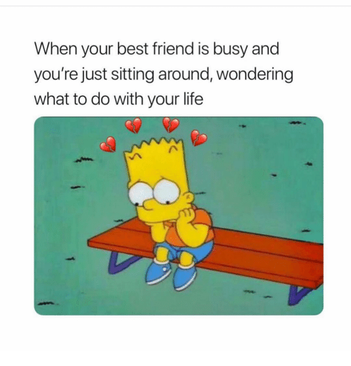 When Your Best Friend: When your best friend is busy and  you're just sitting around, wondering  what to do with your life
