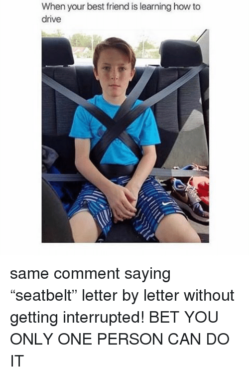 "Memes, 🤖, and Interrupt: When your best friend is learning how to  drive same comment saying ""seatbelt"" letter by letter without getting interrupted! BET YOU ONLY ONE PERSON CAN DO IT"