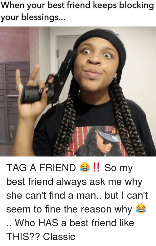 Best Friend, Memes, and Best: When your best friend keeps blocking  blessings  your TAG A FRIEND 😂‼️ So my best friend always ask me why she can't find a man.. but I can't seem to fine the reason why 😂 .. Who HAS a best friend like THIS?? Classic