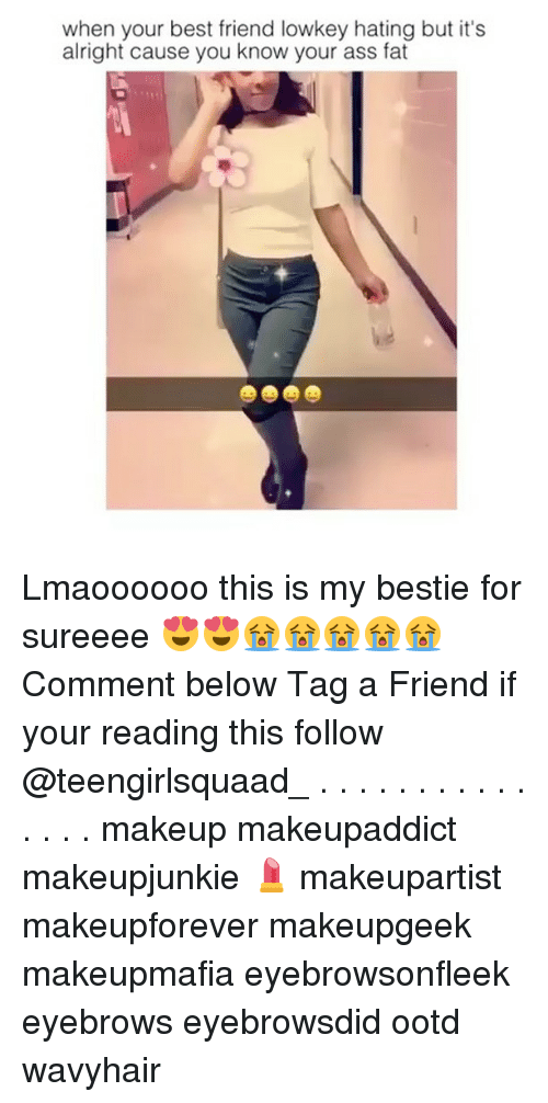Ass, Best Friend, and Makeup: when your best friend lowkey hating but it's  alright cause you know your ass fat Lmaoooooo this is my bestie for sureeee 😍😍😭😭😭😭😭Comment below Tag a Friend if your reading this follow @teengirlsquaad_ . . . . . . . . . . . . . . . makeup makeupaddict makeupjunkie 💄 makeupartist makeupforever makeupgeek makeupmafia eyebrowsonfleek eyebrows eyebrowsdid ootd wavyhair