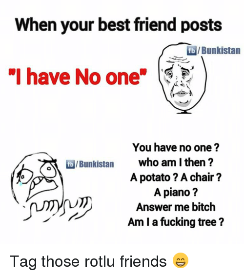 "Potatoing: When your best friend posts  Bunkistan  ""I have No one  You have no one?  who am I then?  A potato ? A chair?  A piano?  Answer me bitch  Am I a fucking tree? Tag those rotlu friends 😁"