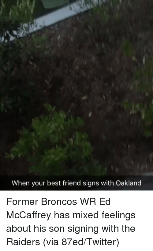 Mixed Feelings: When your best friend signs with Oakland Former Broncos WR Ed McCaffrey has mixed feelings about his son signing with the Raiders (via 87ed/Twitter)