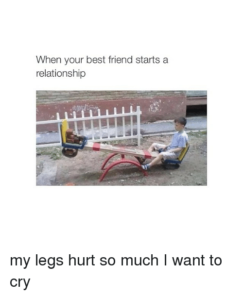 Leg Hurts: When your best friend starts a  relationship my legs hurt so much I want to cry