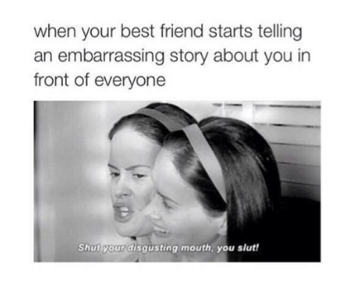 When Your Best Friend: when your best friend starts telling  an embarrassing story about you in  front of everyone  Shut your disgusting mouth, you slut