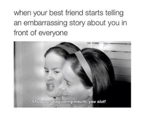 When Your Best Friend: when your best friend starts telling  an embarrassing story about you in  front of everyone  Shut your disgusting mouth, you slut!