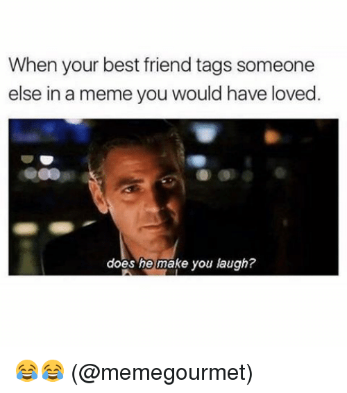Best Friend, Meme, and Memes: When your best friend tags someone  else in a meme you would have loved  does he make you laugh? 😂😂 (@memegourmet)