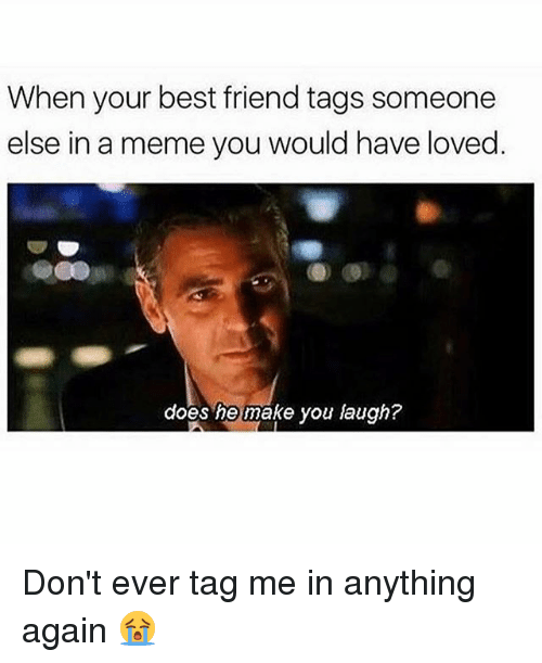 Best Friend, Meme, and Best: When your best friend tags someone  else in a meme you would have loved  does he make you laugh? Don't ever tag me in anything again 😭