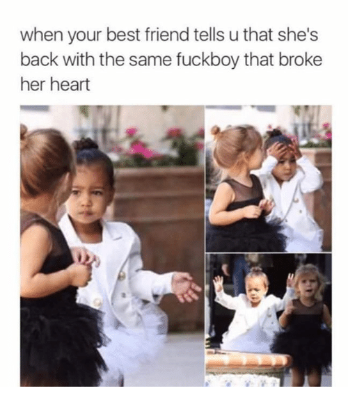 Best Friend, Fuckboy, and Memes: when your best friend tells u that she's  back with the same fuckboy that broke  her heart