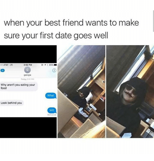 Best Friend, Food, and Memes: when your best friend wants to make  sure your first date goes well  ATT LTE  2:52 PM  georga  Today 2-51 PM  Why aren't you eating your  food  What  Look behind you  Wtf  Delivered