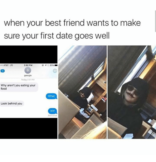 Best Friend, Food, and Memes: when your best friend wants to make  sure your first date goes well  ATT LTE  2:52 PM  イ* 85% ■  georgia  Today 2.51 PM  Why aren't you eating your  food  郷  What  Look behind you  Wtf