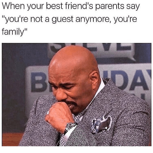 "Family, Friends, and Memes: When your best friend's parents say  ""you're not a guest anymore, you're  family"""
