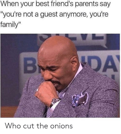 """Guest: When your best friend's parents say  """"you're not a guest anymore, you're  family""""  DA Who cut the onions"""