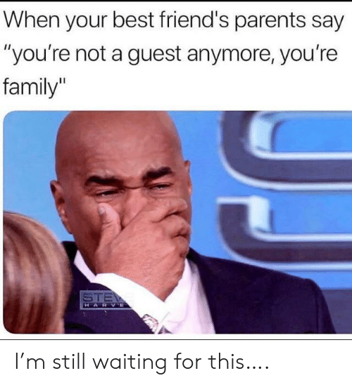 """Still Waiting: When your best friend's parents say  """"you're not a guest anymore, you're  family  STE  HARVE I'm still waiting for this…."""