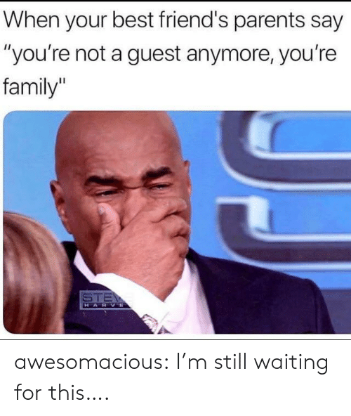 """Family, Friends, and Parents: When your best friend's parents say  """"you're not a guest anymore, you're  family  STE  HARVE awesomacious:  I'm still waiting for this…."""