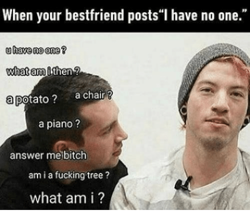 """Bitch, Fucking, and Piano: When your bestfriend posts""""I have no one.""""  uhave no one?  what am  a potato? achair ?  a piano?  answer me bitch  am i a fucking tree?  what am i ?"""