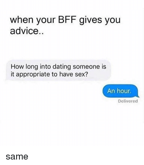 Advice, Dating, and Memes: when your BFF gives you  advice  How long into dating someone is  it appropriate to have sex?  An hour  Delivered same