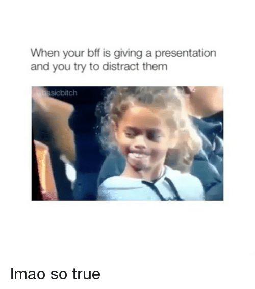 Lmao, True, and Girl Memes: When your bff is giving a presentation  and you try to distract them  asicbitch lmao so true
