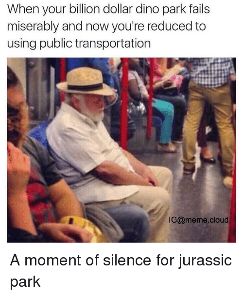 parking fails: When your billion dollar dino park fails  miserably and now you're reduced to  using public transportation  IG@meme cloud A moment of silence for jurassic park