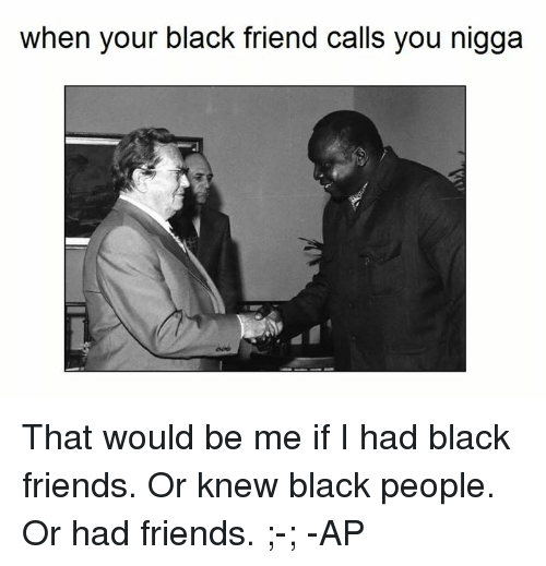 Friends, Black, and Blacked: when your black friend calls you nigga That would be me if I had black friends. Or knew black people. Or had friends. ;-;  -AP