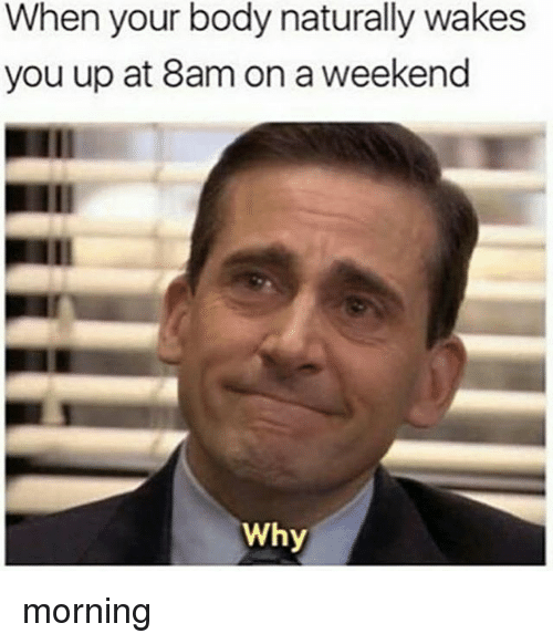 Memes, 🤖, and Weekend: When your body naturally wakes  you up at 8am on a weekend  Why morning
