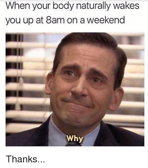 Memes, 🤖, and Weekend: When your body naturally wakes  you up at 8am on a weekend  Why Thanks...