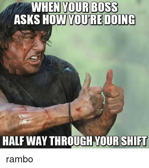When Your Boss: WHEN YOUR BOSS  ASKS HOW  YOU'RE DOING  HALF WAY THROUGH YOUR SHIFU rambo