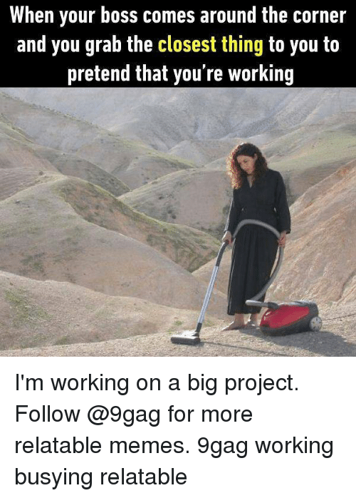 Projecting: When your boss comes around the corner  and you grab the closest thing to you to  pretend that you're working I'm working on a big project. Follow @9gag for more relatable memes. 9gag working busying relatable