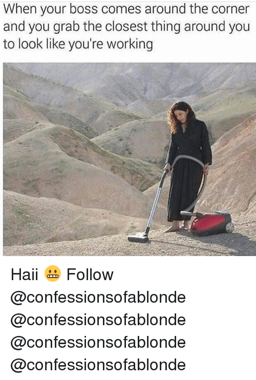 Memes, 🤖, and Working: When your boss comes around the corner  and you grab the closest thing around you  to look like you're working Haii 😬 Follow @confessionsofablonde @confessionsofablonde @confessionsofablonde @confessionsofablonde