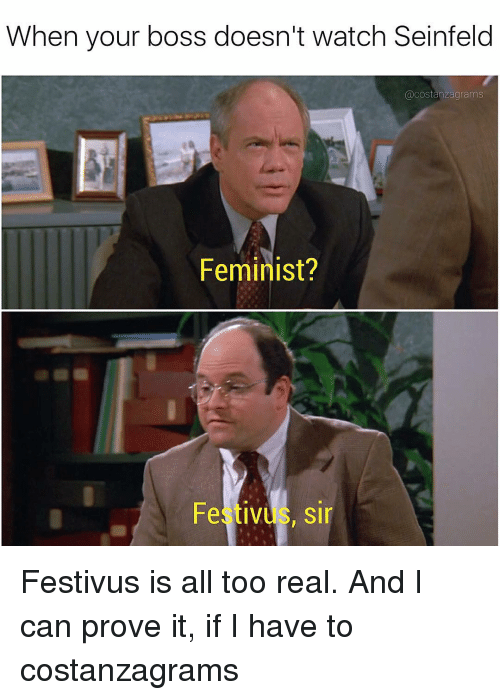 Festivus: When your boss doesn't watch Seinfeld  acostanzagrams  Feminist?  Festiv  sir Festivus is all too real. And I can prove it, if I have to costanzagrams